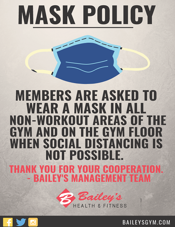Members are asked to wear a mask in all non-workout areas of the gym and on the gym floor when social distancing is not possible.   Thank you for your cooperation.